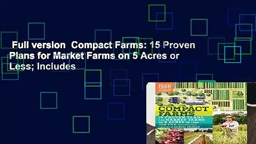Full version  Compact Farms: 15 Proven Plans for Market Farms on 5 Acres or Less; Includes