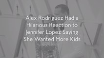 Alex Rodriguez Had a Hilarious Reaction to Jennifer Lopez Saying She Wanted More Kids