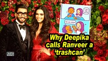 Why Deepika calls Ranveer a 'trashcan'