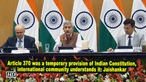 Article 370 was a temporary provision of Indian Constitution, international community understands it: Jaishankar
