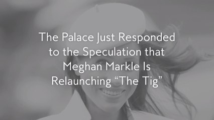 "The Palace Just Responded to the Speculation that Meghan Markle Is Relaunching ""The Tig"""