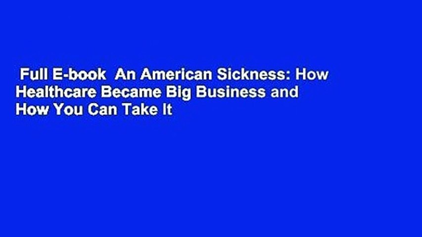 Full E-book  An American Sickness: How Healthcare Became Big Business and How You Can Take It