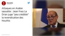 Attaques en Arabie Saoudite : Jean-Yves Le Drian juge « peu crédible » la revendication des Houthis