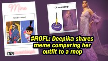 #ROFL: Deepika shares meme comparing her outfit to a mop