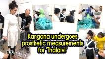 Kangana undergoes prosthetic measurements for 'Thalaivi'