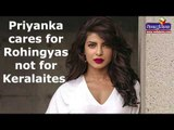 Priyanka Chopra cares for Rohingyas not for Keralaites