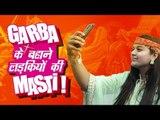 Garba के बहाने लड़कियों की Masti! Navratri Garba Special | Girls During Navratri|
