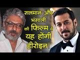 सलमान खान और संजय लीला भंसाली की फिल्म में यह होंगी हीरोइन!