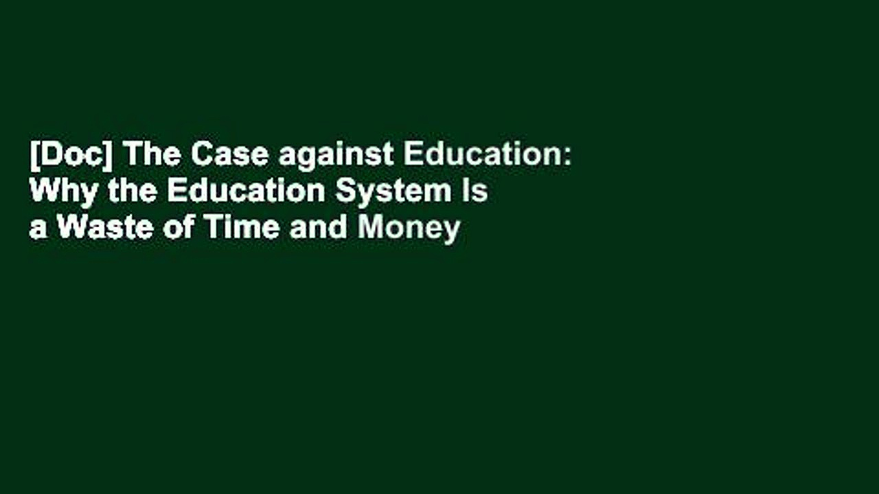[Doc] The Case against Education: Why the Education System Is a Waste of Time and Money