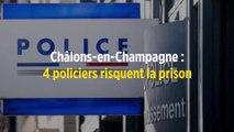 Châlons-en-Champagne : 4 policiers risquent la prison