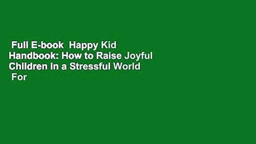 Full E-book  Happy Kid Handbook: How to Raise Joyful Children in a Stressful World  For Kindle