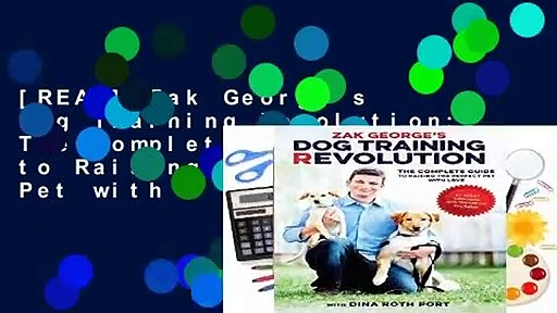 [READ] Zak George s Dog Training Revolution: The Complete Guide to Raising the Perfect Pet with