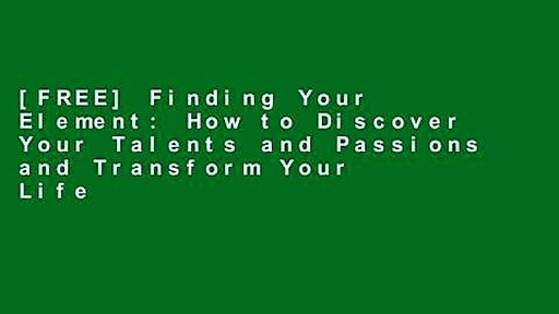[FREE] Finding Your Element: How to Discover Your Talents and Passions and Transform Your Life