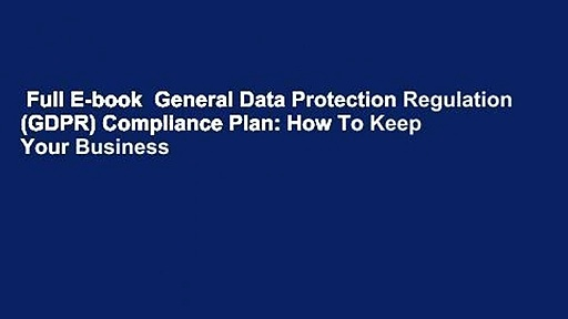 Full E-book  General Data Protection Regulation (GDPR) Compliance Plan: How To Keep Your Business