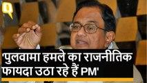 Pulwama Attack का राजनीतिक फायदा उठा रहे हैं PM: Chidambaram