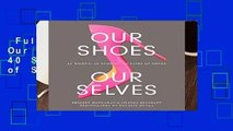 Full E-book  Our Shoes, Our Selves: 40 Women, 40 Stories, 40 Pairs of Shoes Complete