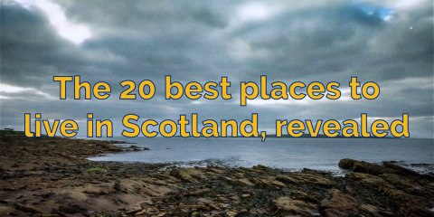 Quality of life - The 20 best places to live in Scotland, revealed