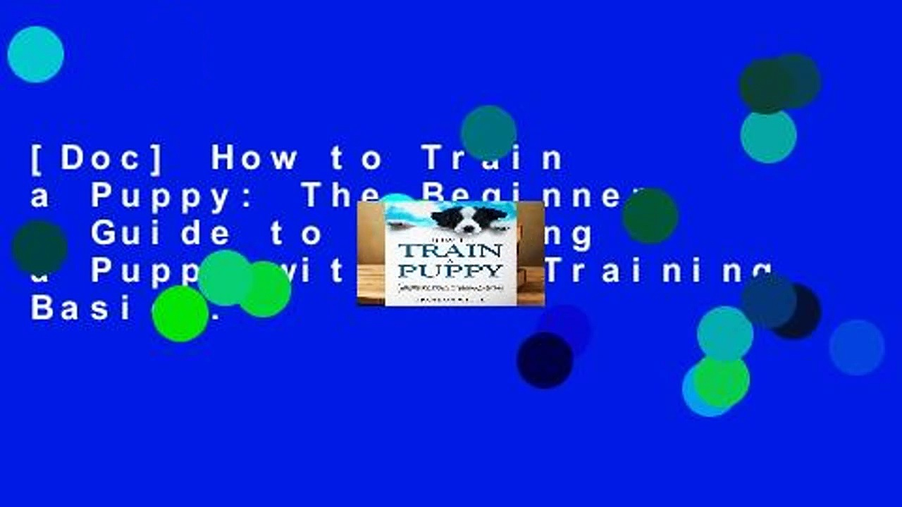 [Doc] How to Train a Puppy: The Beginner s Guide to Training a Puppy with Dog Training Basics.