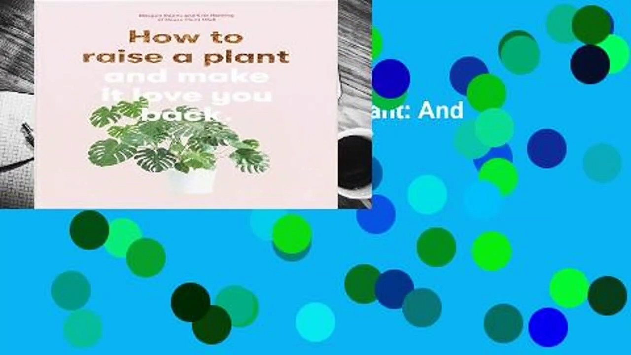 Full E-book  How to Raise a Plant: And Make It Love You Back  Review