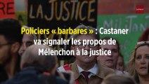 Policiers « barbares » : Castaner va signaler les propos de Mélenchon à la justice