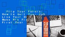 Flip Your Future  How to Quit Your Job, Live Your Dreams, And Make Six Figures Your First Year