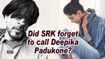 Did SRK forget to call Deepika Padukone?