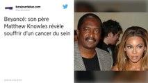 Le père de Beyoncé, Mathew Knowles, évoque son combat contre le cancer du sein