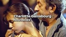 Charlotte Gainsbourg : Nouvelles déclarations  sur son père