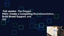 Full version  The Elegant Pitch: Create a Compelling Recommendation, Build Broad Support, and Get