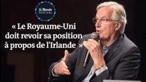 Michel Barnier : « Le Royaume-Uni doit revoir sa position à propos de l'Irlande  »