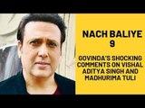 Nach Baliye 9: Govinda's Shocking Comments On Vishal Aditya Singh And Madhurima Tuli | TV | SpotboyE