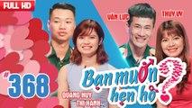 BẠN MUỐN HẸN HÒ - SỐ ĐẶC BIỆT Tập 368 UNCUT Quang Huy - Lê Thị Hạnh Văn Lực - Thúy Vy 