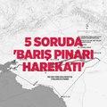 Barış Pınarı Harekatı hakkında 5 kritik soru ve yanıtı