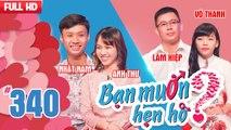 BẠN MUỐN HẸN HÒ Tập 340 UNCUT Nhật Nam - Anh Thư Huỳnh Hiệp - Võ Thanh