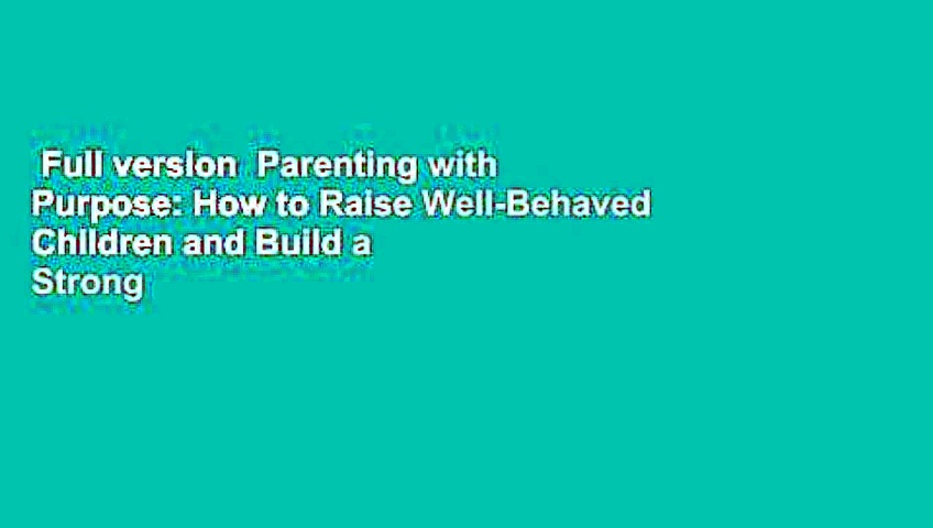 Full version  Parenting with Purpose: How to Raise Well-Behaved Children and Build a Strong