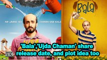 'Bala','Ujda Chaman' share release date, and plot idea too