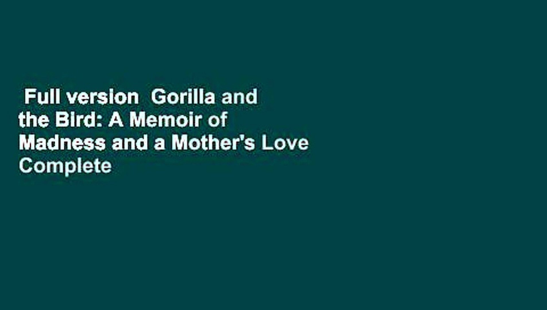 Full version  Gorilla and the Bird: A Memoir of Madness and a Mother's Love Complete
