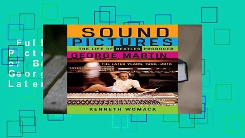 Full E-book  Sound Pictures: The Life of Beatles Producer George Martin, The Later Years,
