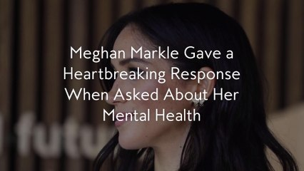 Meghan Markle Gave a Heartbreaking Response When Asked About Her Mental Health