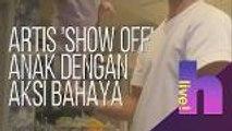 h Live! - Artis 'show off' anak dengan aksi bahaya