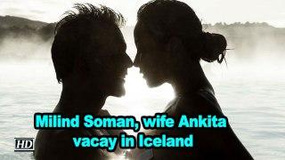 Milind Soman, wife Ankita vacay in Iceland