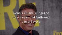 Dennis Quaid Is Engaged to 26-Year-Old Girlfriend Laura Savoie
