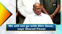 We will not go with Shiv Sena, says Sharad Pawar
