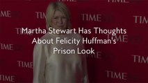 Martha Stewart Has Thoughts About Felicity Huffman's Prison Look