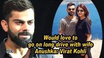 Would love to go on long drive with wife Anushka: Virat Kohli