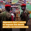 Uganda's Gov't Wants To Impose The Death Penalty On Homosexuals