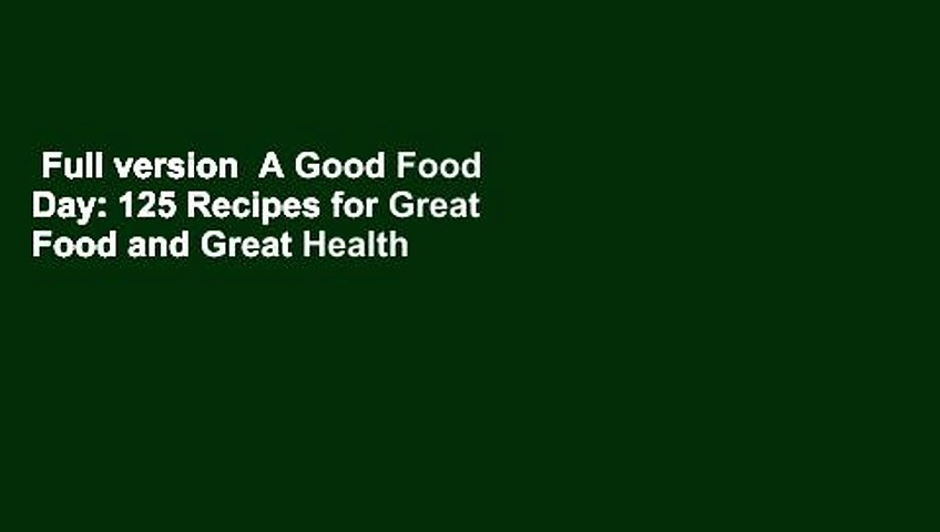 Full version  A Good Food Day: 125 Recipes for Great Food and Great Health  For Free