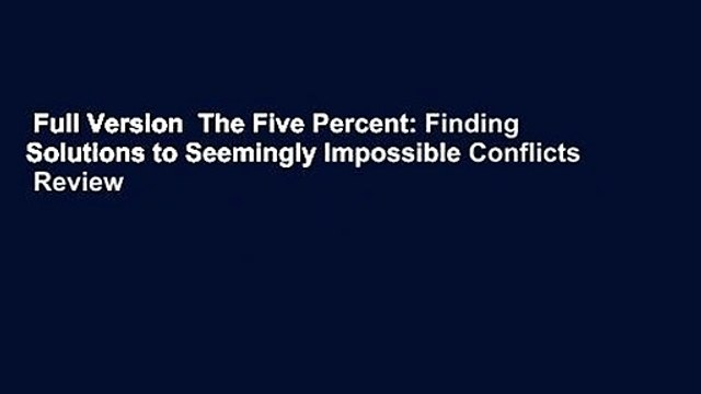 Full Version  The Five Percent: Finding Solutions to Seemingly Impossible Conflicts  Review
