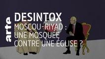 Moscou-Riyad : une mosquée contre une église ? | 31/10/2019 | Désintox | ARTE