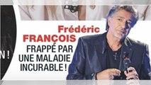 Frédéric François, drame, frappé par une maladie incurable